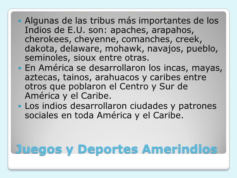 Juegos y Deportes Amerindios Algunas de las tribus más importantes de los Indios de E.U. son: apaches, arapahos, cherokees, cheyenne, comanches, creek