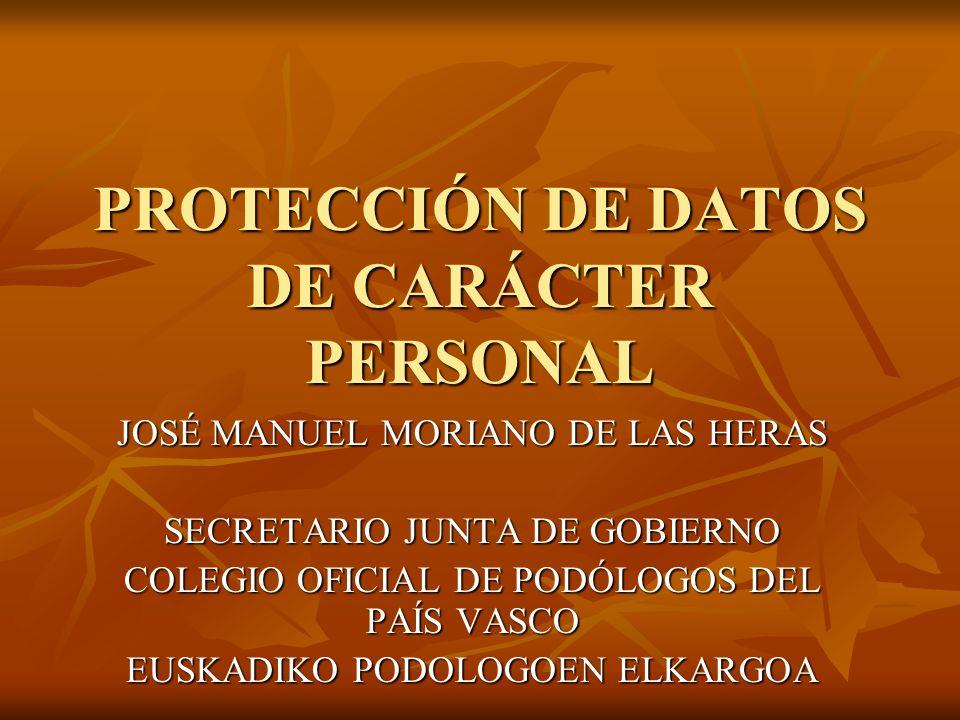 PROTECCIÓN DE DATOS DE CARÁCTER PERSONAL JOSÉ MANUEL MORIANO DE LAS HERAS SECRETARIO JUNTA DE GOBIERNO COLEGIO OFICIAL DE PODÓLOGOS DEL PAÍS VASCO EUS