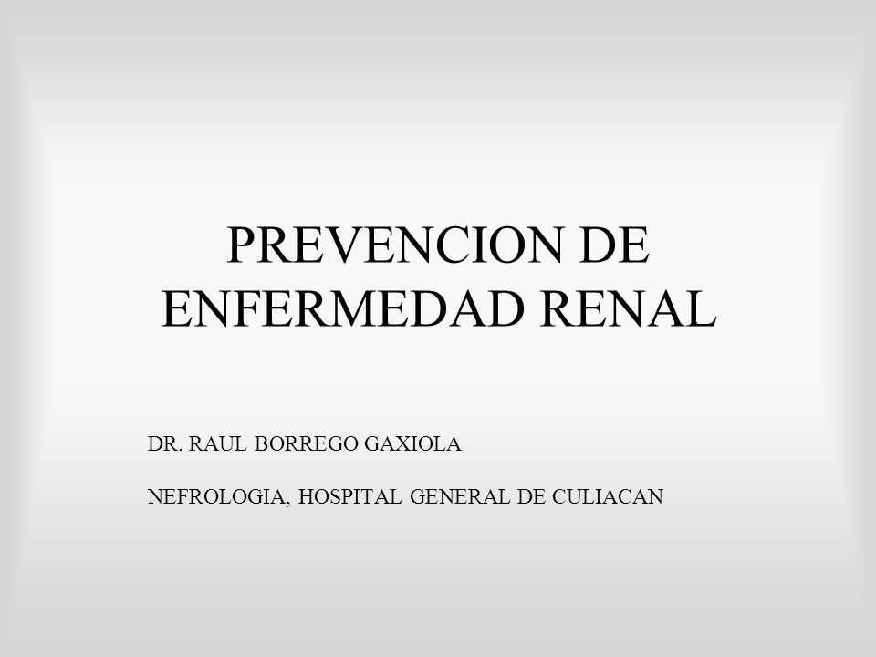 PREVENCION DE ENFERMEDAD RENAL DR. RAUL BORREGO GAXIOLA NEFROLOGIA, HOSPITAL GENERAL DE CULIACAN