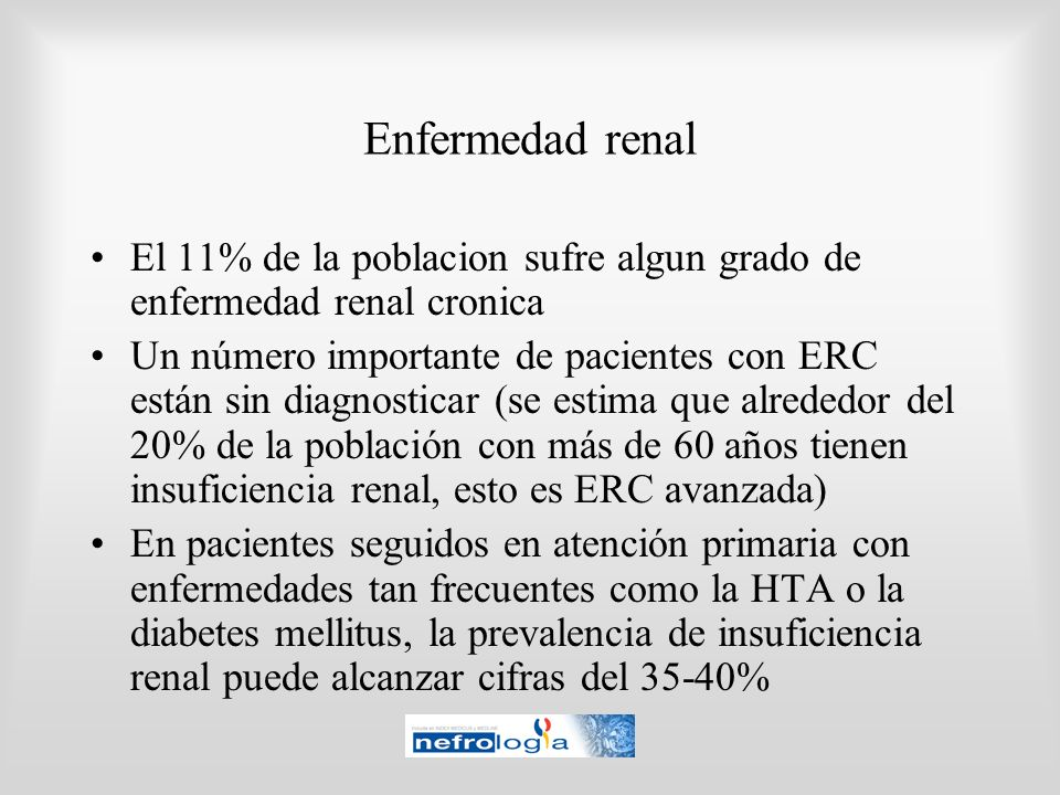 Enfermedad renal El 11% de la poblacion sufre algun grado de enfermedad renal cronica Un número importante de pacientes con ERC están sin diagnosticar