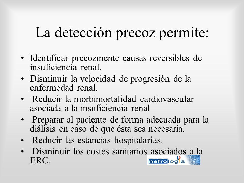 La detección precoz permite: Identificar precozmente causas reversibles de insuficiencia renal. Disminuir la velocidad de progresión de la enfermedad