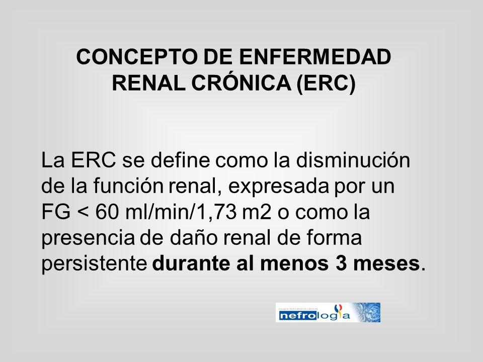 CONCEPTO DE ENFERMEDAD RENAL CRÓNICA (ERC) La ERC se define como la disminución de la función renal, expresada por un FG < 60 ml/min/1,73 m2 o como la
