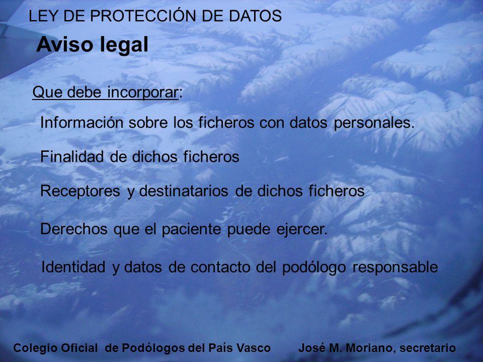 EUSKADIKO PODOLOGOEN ELKARGOA COLEGIO OFICIAL DE PODÓLOGOS DEL PAÍS VASCO LEY DE PROTECCIÓN DE DATOS Para un fichero no automatizado puede valer esta reseña: De acuerdo con lo establecido en la Ley Orgánica 15/1999 de 13 de diciembre, de Protección de Datos de Carácter Personal, le informamos de la incorporación de los datos facilitados por usted, así como los obtenidos por la asistencia Sanitaria prestada, a un fichero denominado consulta de podología, cuyo responsables es Don Podólogo Diplomado en Podología, Que serán tratados confidencialmente y todos ellos sujetos a secreto profesional, con la finalidad de gestionar su asistencia sanitaria.