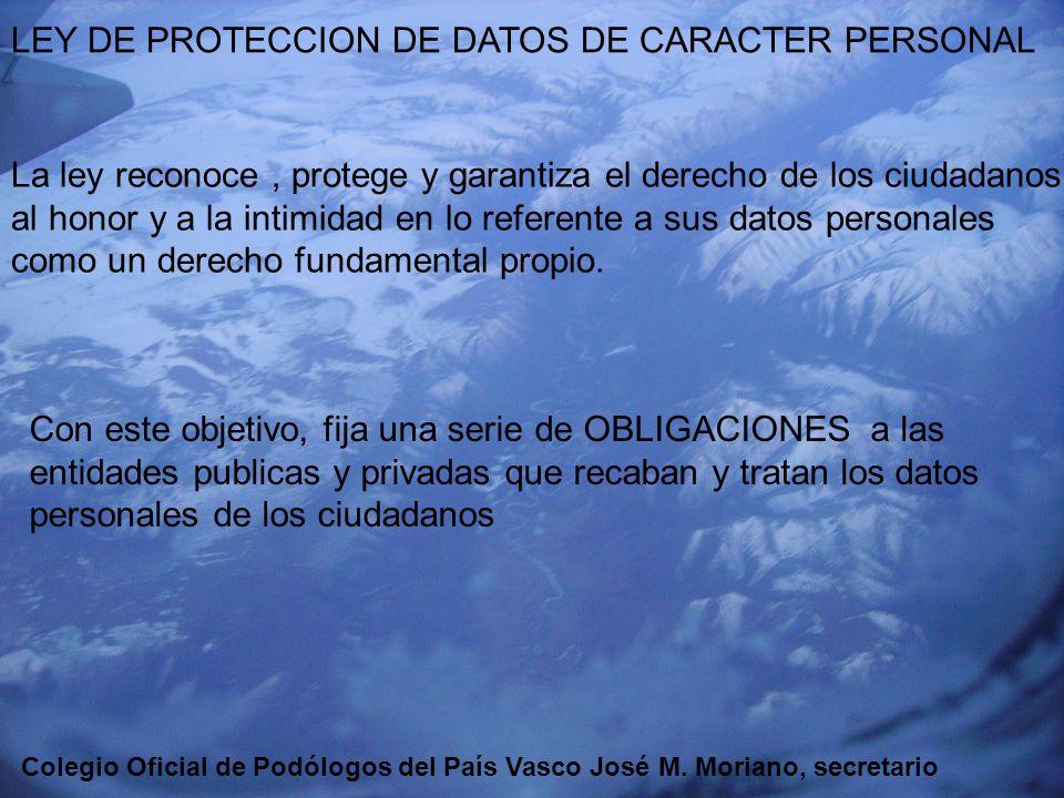 EUSKADIKO PODOLOGOEN ELKARGOA COLEGIO OFICIAL DE PODÓLOGOS DEL PAÍS VASCO LEY DE PROTECCIÓN DE DATOS AMBITO DE LA LEY: Tienen que ser datos de CARÁCTER PERSONAL, Registrados en SOPORTE FISICO que los haga susceptibles de tratamiento y uso posterior por los sectores publico o privado.