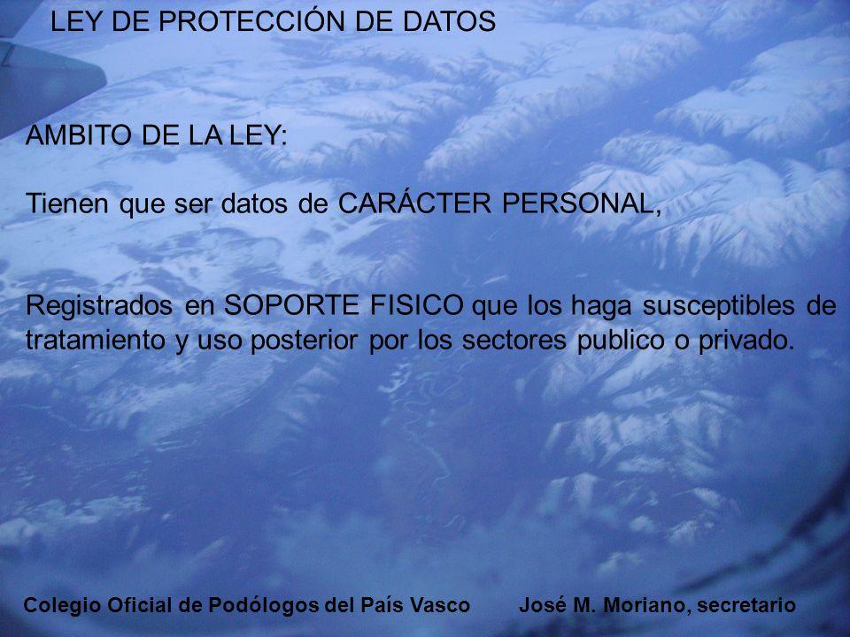 EUSKADIKO PODOLOGOEN ELKARGOA COLEGIO OFICIAL DE PODÓLOGOS DEL PAÍS VASCO LEY DE PROTECCIÓN DE DATOS AMBITO DE LA LEY: Tienen que ser datos de CARÁCTE