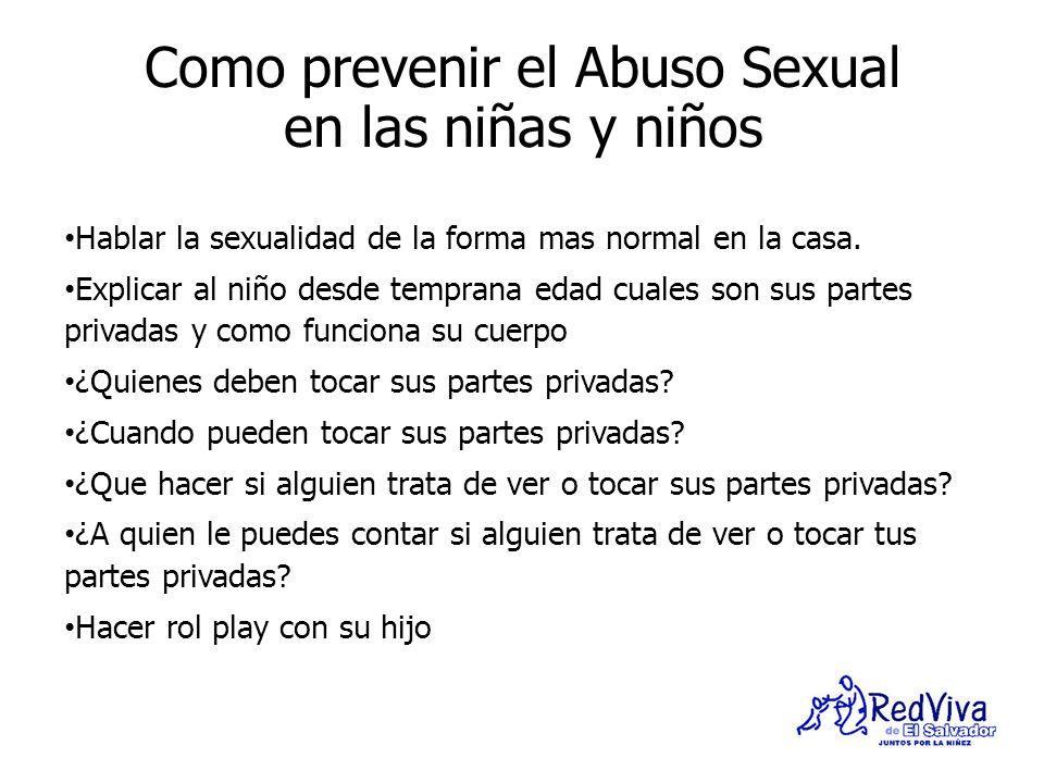 Como prevenir el Abuso Sexual en las niñas y niños Hablar la sexualidad de la forma mas normal en la casa. Explicar al niño desde temprana edad cuales
