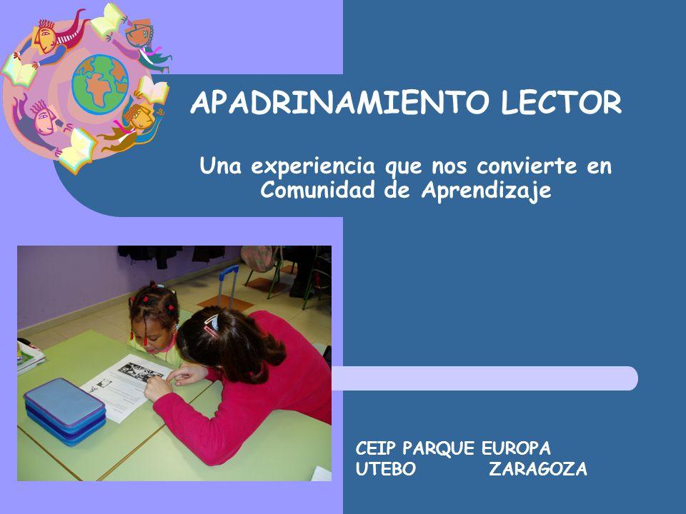 APADRINAMIENTO LECTOR Una experiencia que nos convierte en Comunidad de Aprendizaje CEIP PARQUE EUROPA UTEBO ZARAGOZA