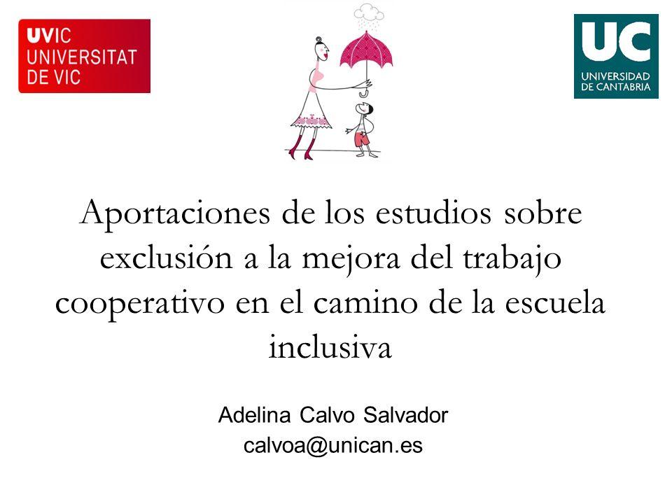 Aportaciones de los estudios sobre exclusión a la mejora del trabajo cooperativo en el camino de la escuela inclusiva Adelina Calvo Salvador calvoa@un