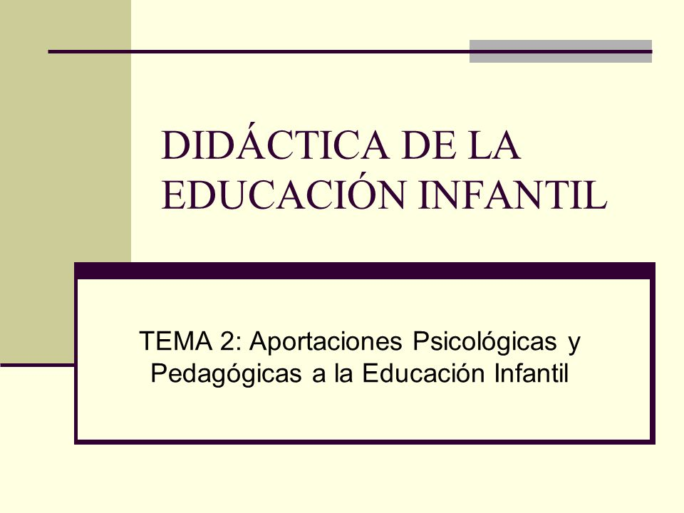 DIDÁCTICA DE LA EDUCACIÓN INFANTIL TEMA 2: Aportaciones Psicológicas y Pedagógicas a la Educación Infantil
