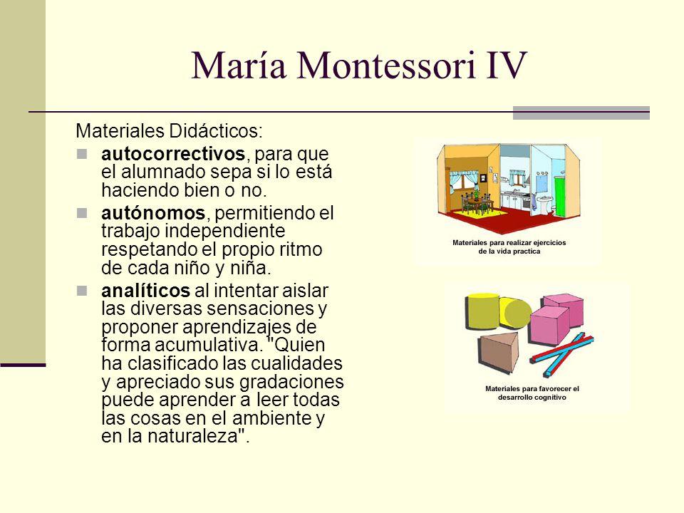María Montessori IV Materiales Didácticos: autocorrectivos, para que el alumnado sepa si lo está haciendo bien o no. autónomos, permitiendo el trabajo