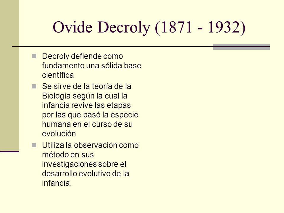 Ovide Decroly (1871 - 1932) Decroly defiende como fundamento una sólida base científica Se sirve de la teoría de la Biología según la cual la infancia