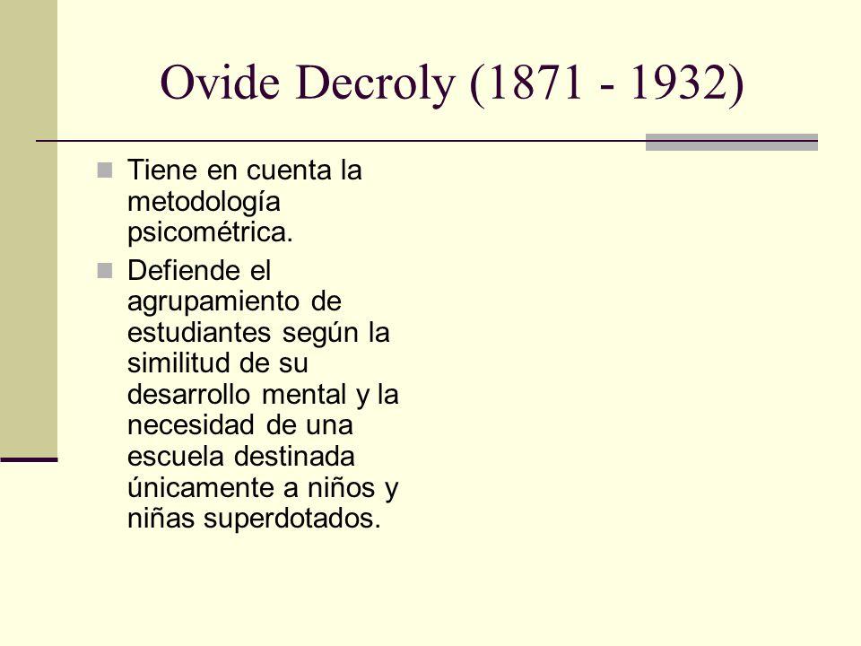 Ovide Decroly (1871 - 1932) Tiene en cuenta la metodología psicométrica. Defiende el agrupamiento de estudiantes según la similitud de su desarrollo m