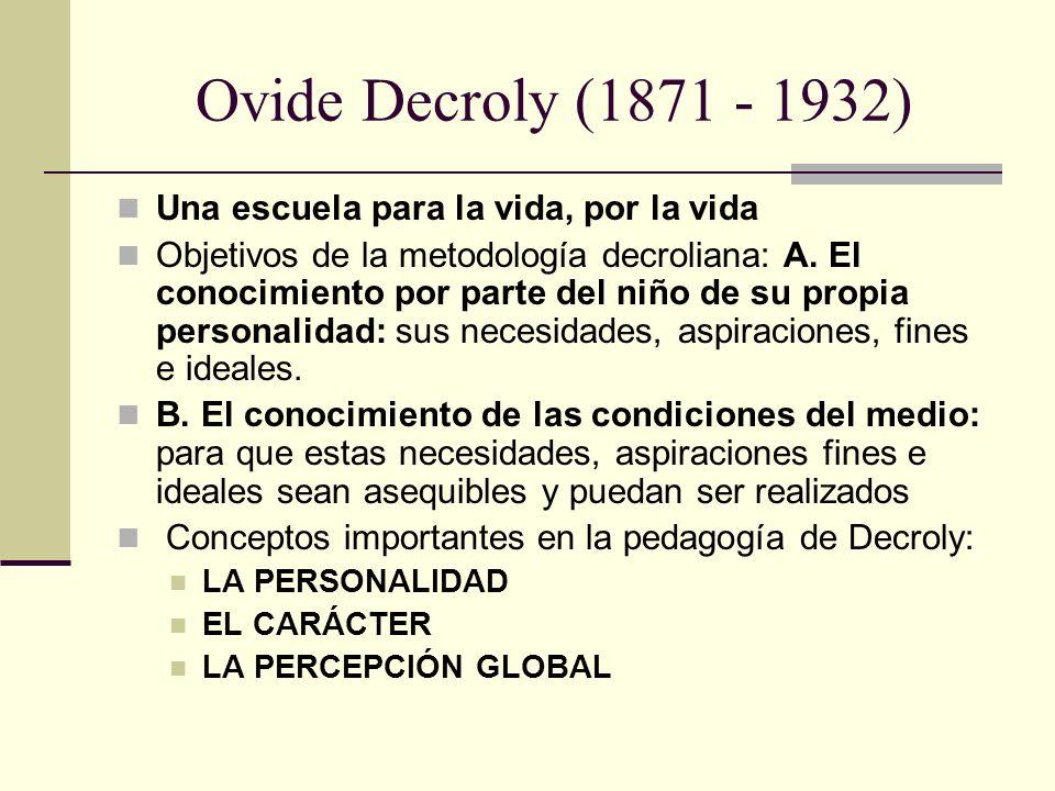 Ovide Decroly (1871 - 1932) Una escuela para la vida, por la vida Objetivos de la metodología decroliana: A. El conocimiento por parte del niño de su
