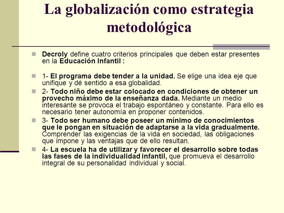 La globalización como estrategia metodológica Decroly define cuatro criterios principales que deben estar presentes en la Educación Infantil : 1- El p