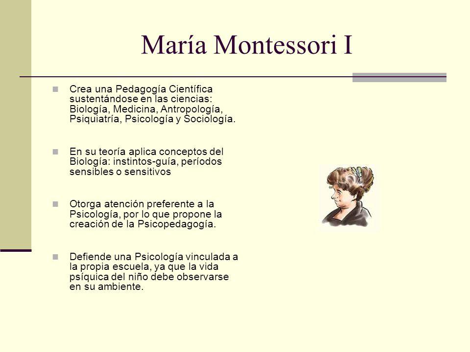 María Montessori I Crea una Pedagogía Científica sustentándose en las ciencias: Biología, Medicina, Antropología, Psiquiatría, Psicología y Sociología