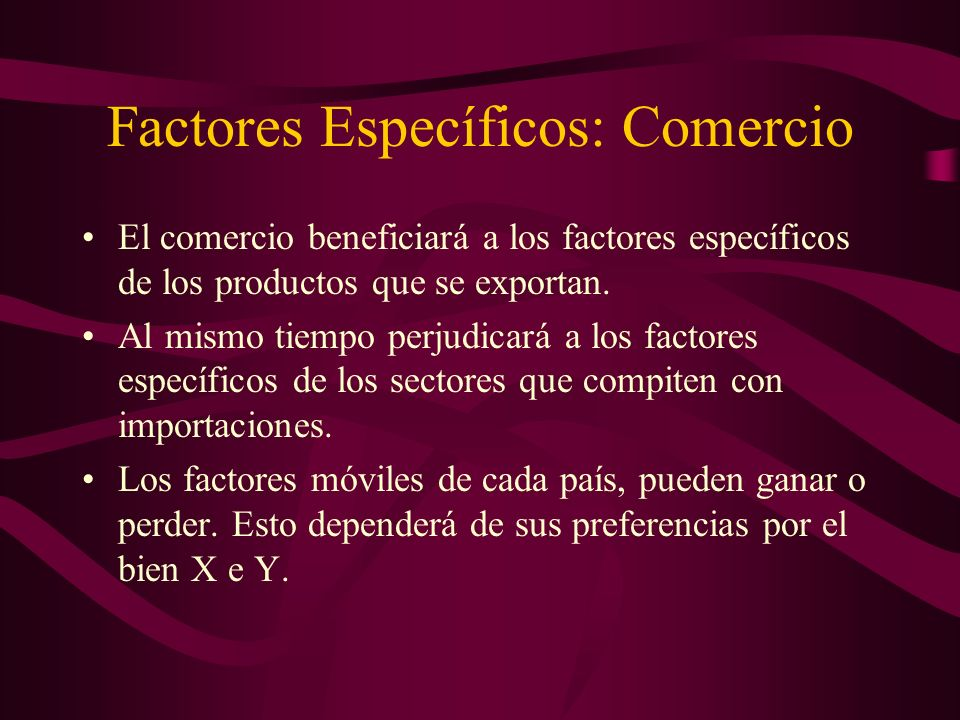 Factores Específicos: Comercio El comercio beneficiará a los factores específicos de los productos que se exportan. Al mismo tiempo perjudicará a los