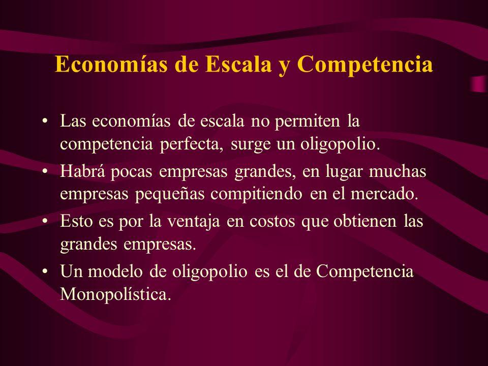 Economías de Escala y Competencia Las economías de escala no permiten la competencia perfecta, surge un oligopolio. Habrá pocas empresas grandes, en l