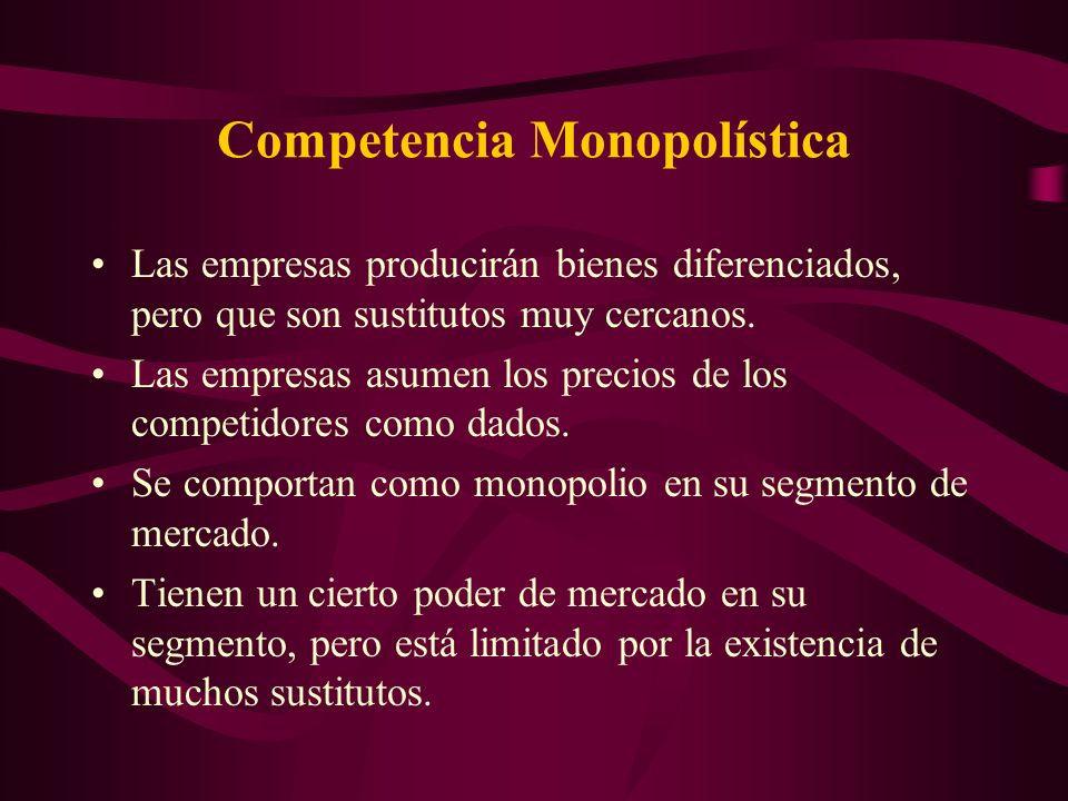 Competencia Monopolística Las empresas producirán bienes diferenciados, pero que son sustitutos muy cercanos. Las empresas asumen los precios de los c