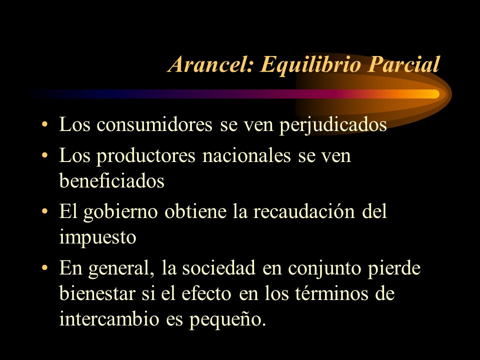 Arancel: Equilibrio Parcial Los consumidores se ven perjudicados Los productores nacionales se ven beneficiados El gobierno obtiene la recaudación del