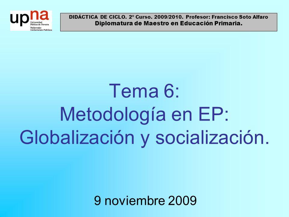 Tema 6: Metodología en EP: Globalización y socialización. 9 noviembre 2009 DIDÁCTICA DE CICLO. 2º Curso. 2009/2010. Profesor: Francisco Soto Alfaro Di
