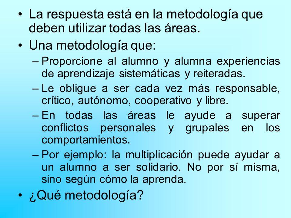 La respuesta está en la metodología que deben utilizar todas las áreas. Una metodología que: –Proporcione al alumno y alumna experiencias de aprendiza