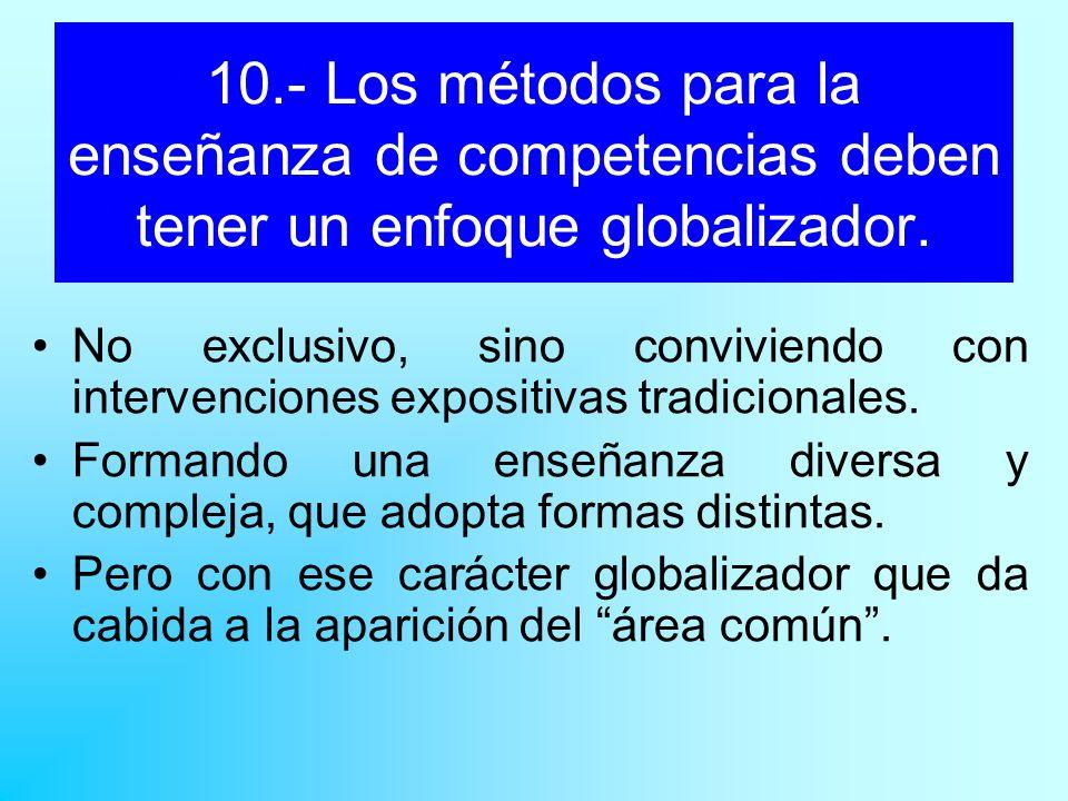 10.- Los métodos para la enseñanza de competencias deben tener un enfoque globalizador. No exclusivo, sino conviviendo con intervenciones expositivas