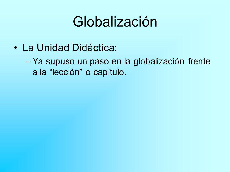Globalización La Unidad Didáctica: –Ya supuso un paso en la globalización frente a la lección o capítulo.