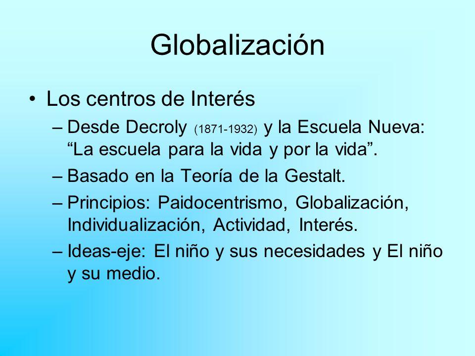 Globalización Los centros de Interés –Desde Decroly (1871-1932) y la Escuela Nueva: La escuela para la vida y por la vida. –Basado en la Teoría de la