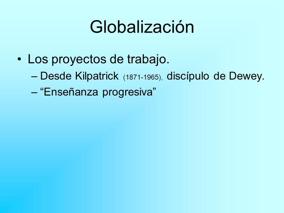 Globalización Los proyectos de trabajo. –Desde Kilpatrick (1871-1965), discípulo de Dewey. –Enseñanza progresiva