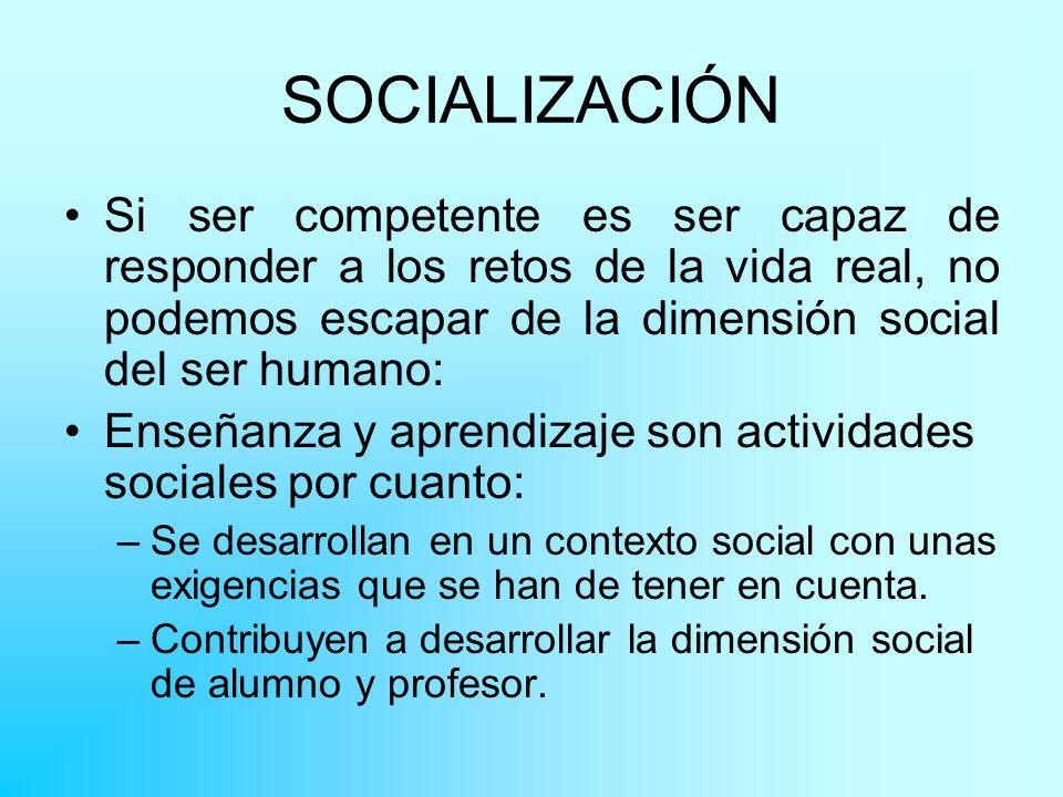 SOCIALIZACIÓN Si ser competente es ser capaz de responder a los retos de la vida real, no podemos escapar de la dimensión social del ser humano: Enseñ