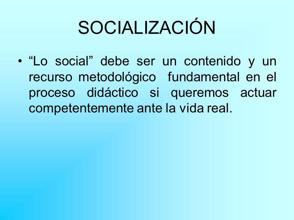 SOCIALIZACIÓN Lo social debe ser un contenido y un recurso metodológico fundamental en el proceso didáctico si queremos actuar competentemente ante la