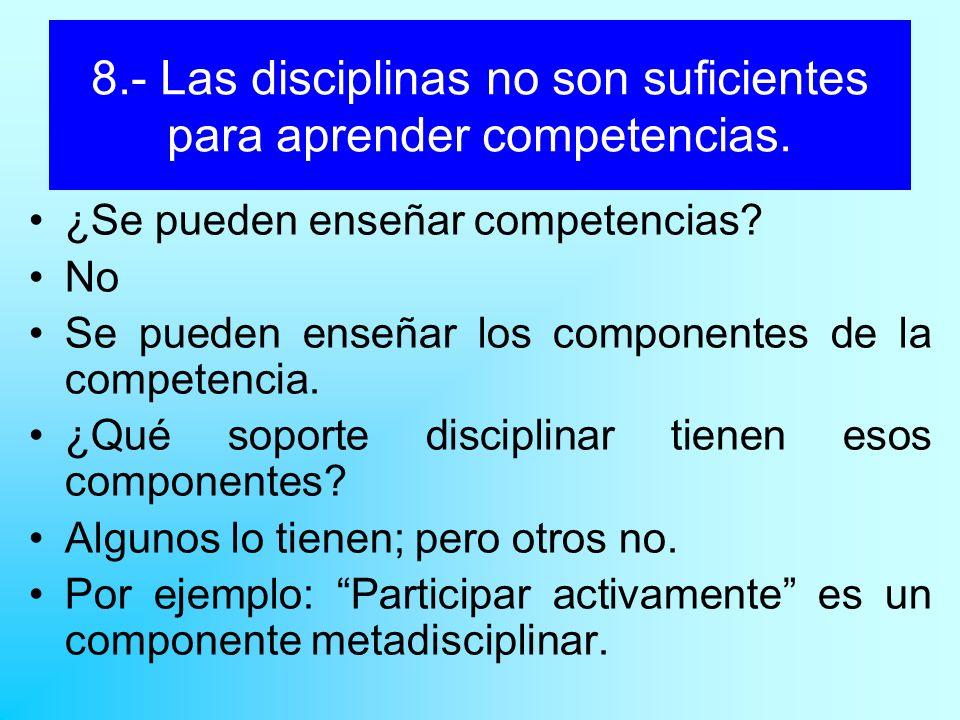 8.- Las disciplinas no son suficientes para aprender competencias. ¿Se pueden enseñar competencias? No Se pueden enseñar los componentes de la compete