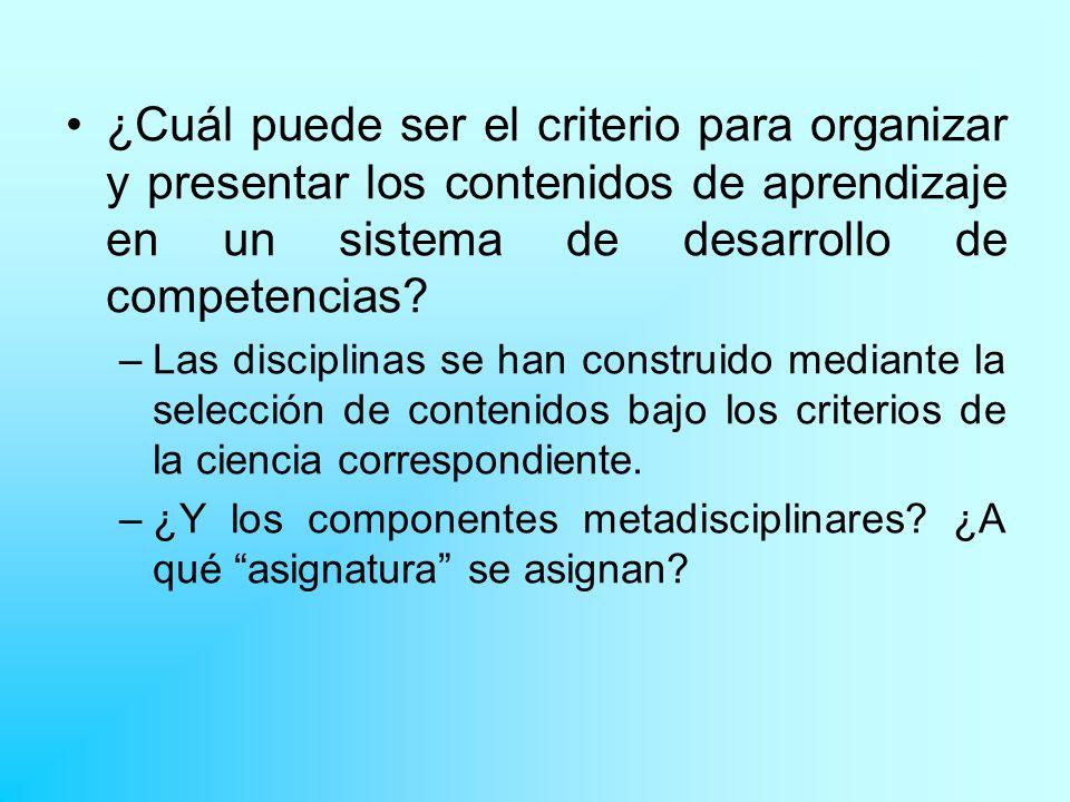 ¿Cuál puede ser el criterio para organizar y presentar los contenidos de aprendizaje en un sistema de desarrollo de competencias? –Las disciplinas se