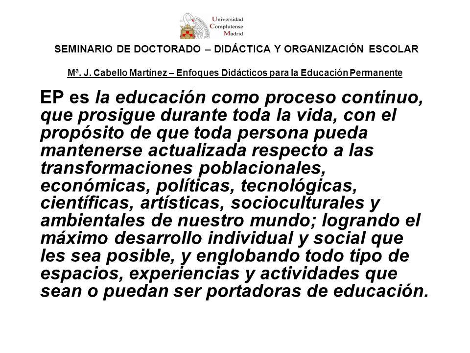 SEMINARIO DE DOCTORADO – DIDÁCTICA Y ORGANIZACIÓN ESCOLAR Mª. J. Cabello Martínez – Enfoques Didácticos para la Educación Permanente EP es la educació