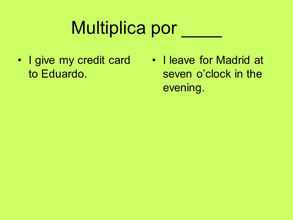 Multiplica por ____ I give my credit card to Eduardo. I leave for Madrid at seven oclock in the evening.