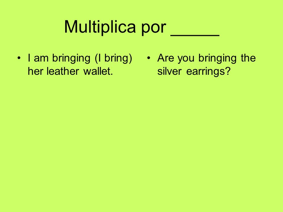 Multiplica por _____ I am bringing (I bring) her leather wallet. Are you bringing the silver earrings?