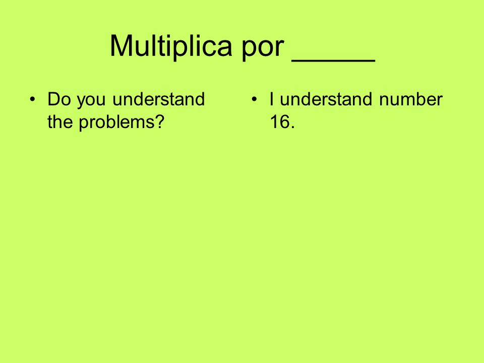 Multiplica por _____ Do you understand the problems? I understand number 16.