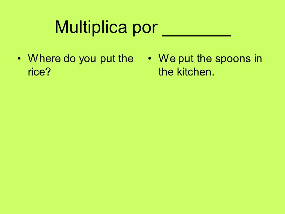 Multiplica por _______ Where do you put the rice We put the spoons in the kitchen.