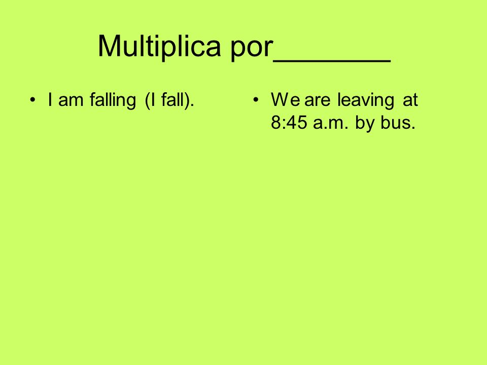 Multiplica por_______ I am falling (I fall).We are leaving at 8:45 a.m. by bus.
