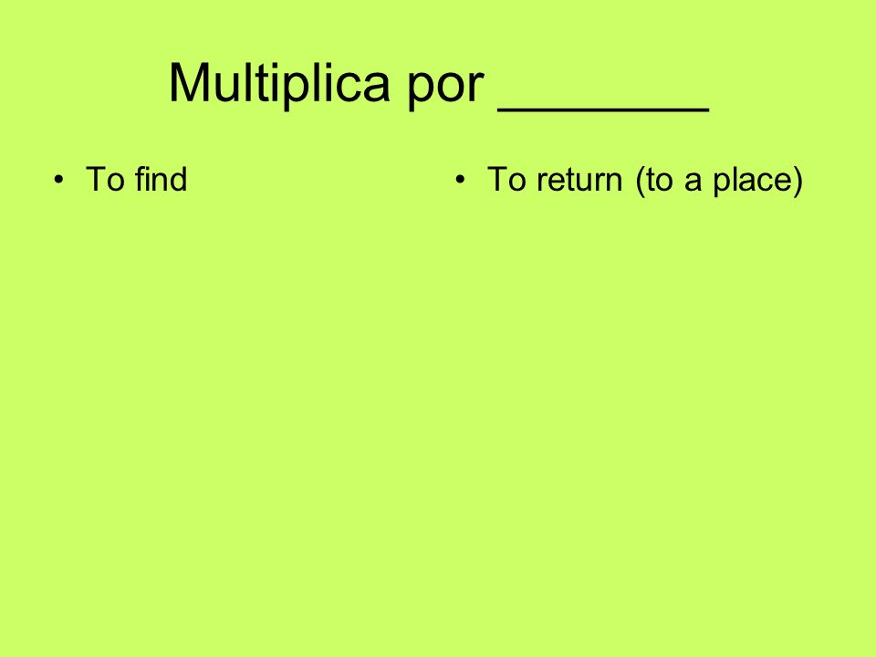 Multiplica por _______ To findTo return (to a place)