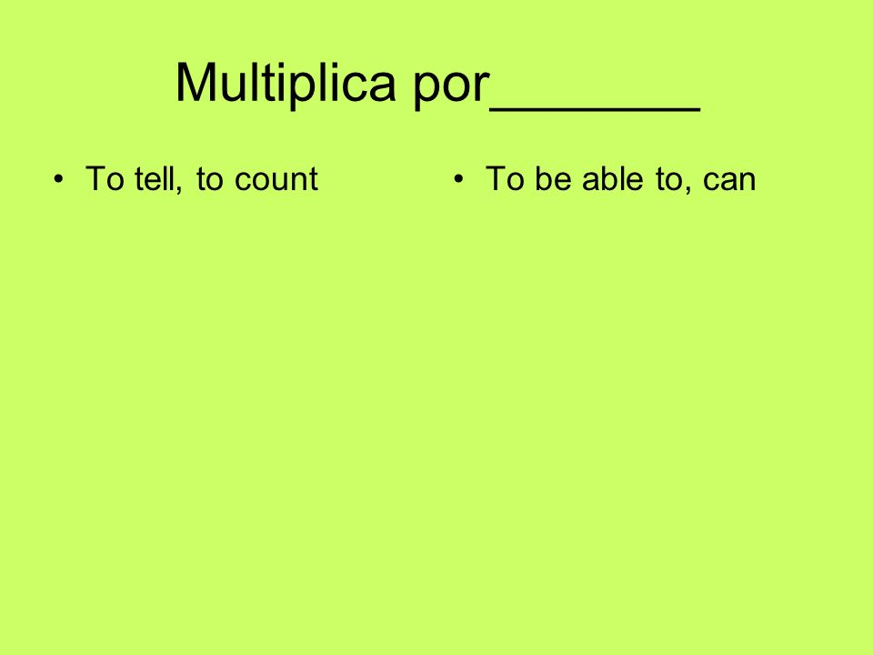 Multiplica por_______ To tell, to countTo be able to, can