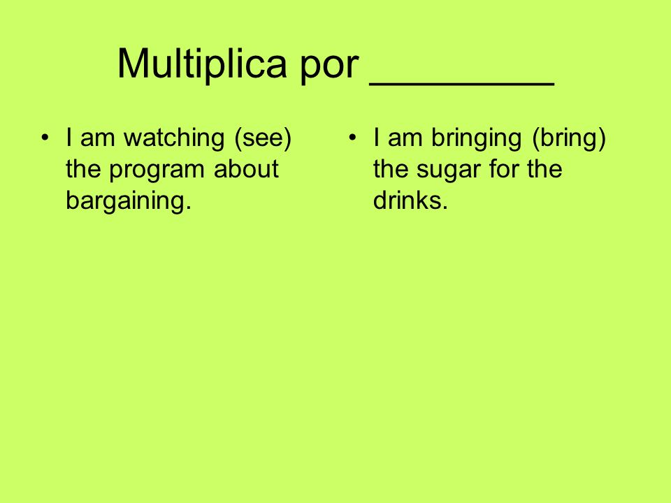 Multiplica por ________ I am watching (see) the program about bargaining. I am bringing (bring) the sugar for the drinks.