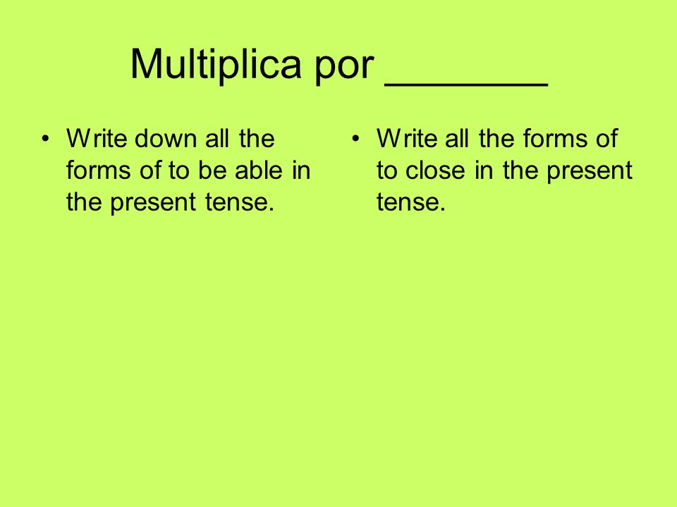 Multiplica por _______ Write down all the forms of to be able in the present tense. Write all the forms of to close in the present tense.