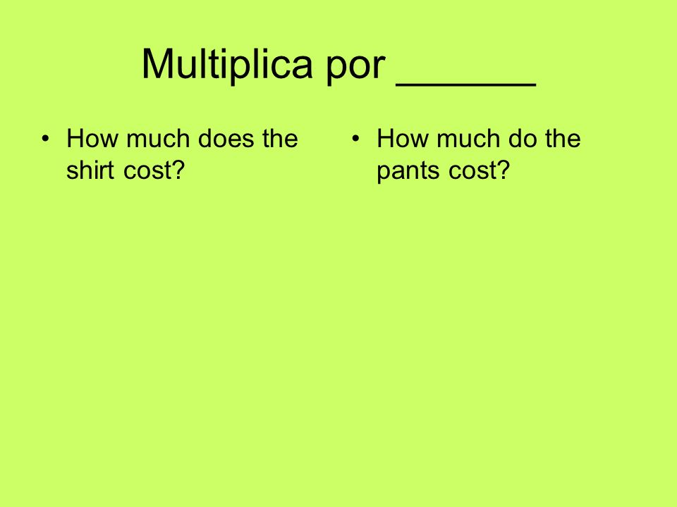 Multiplica por ______ How much does the shirt cost? How much do the pants cost?