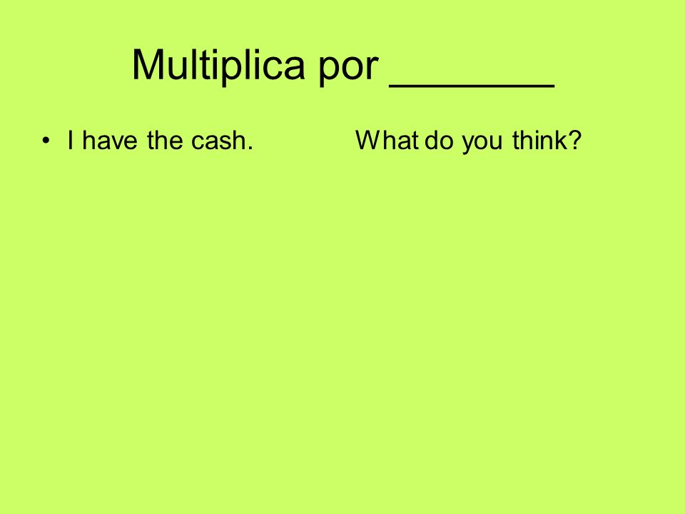 Multiplica por _______ I have the cash.What do you think