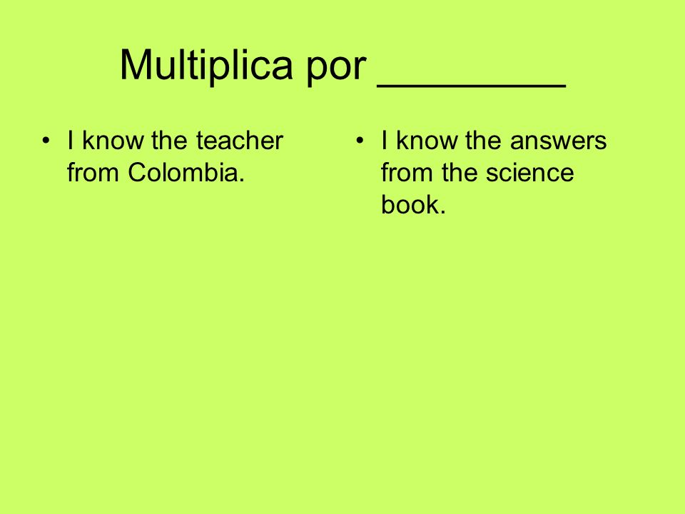 Multiplica por ________ I know the teacher from Colombia. I know the answers from the science book.