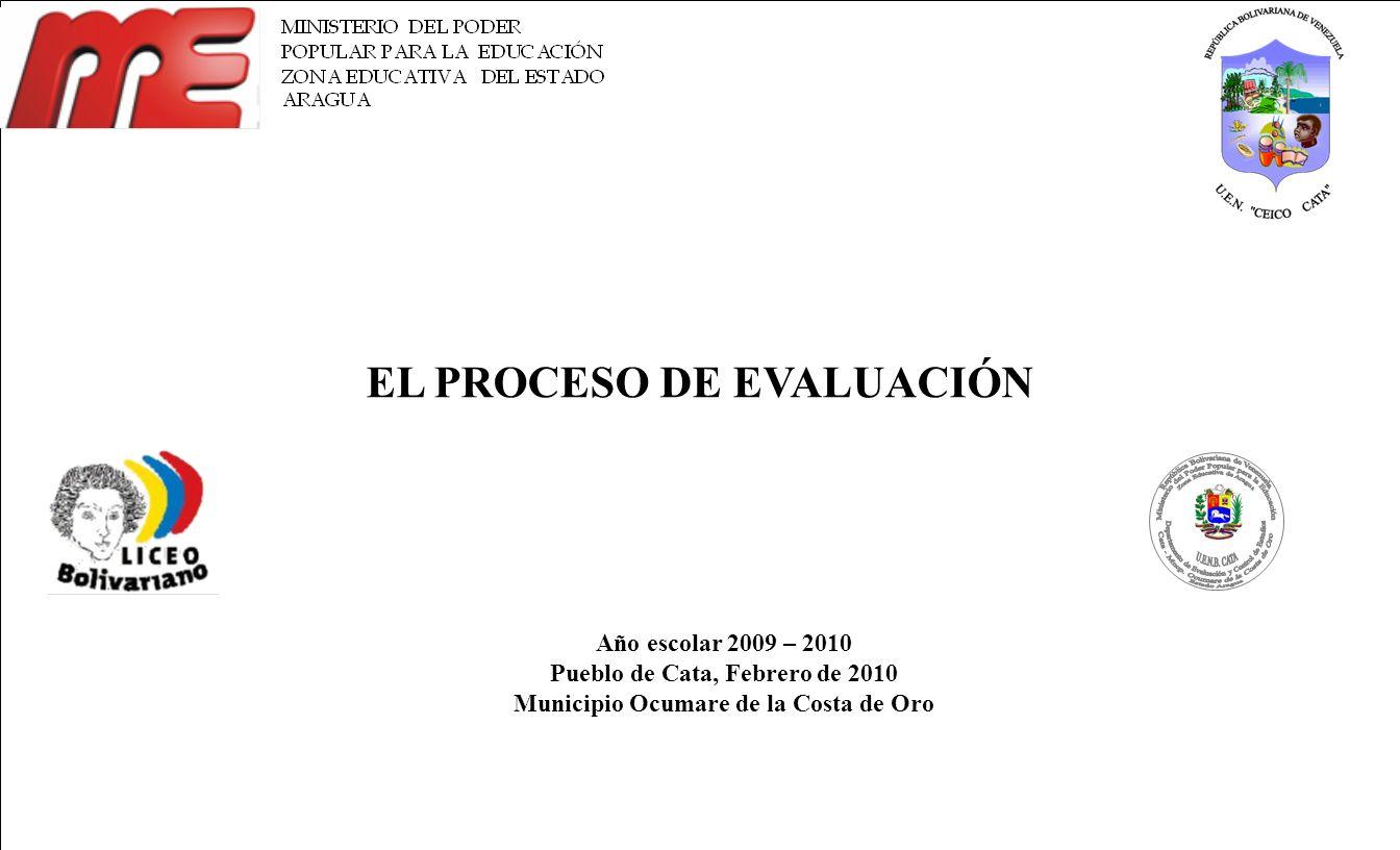 EL PROCESO DE EVALUACIÓN Año escolar 2009 – 2010 Pueblo de Cata, Febrero de 2010 Municipio Ocumare de la Costa de Oro