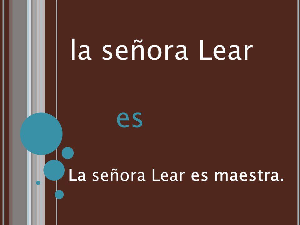 la señora Lear es La señora Lear es maestra.