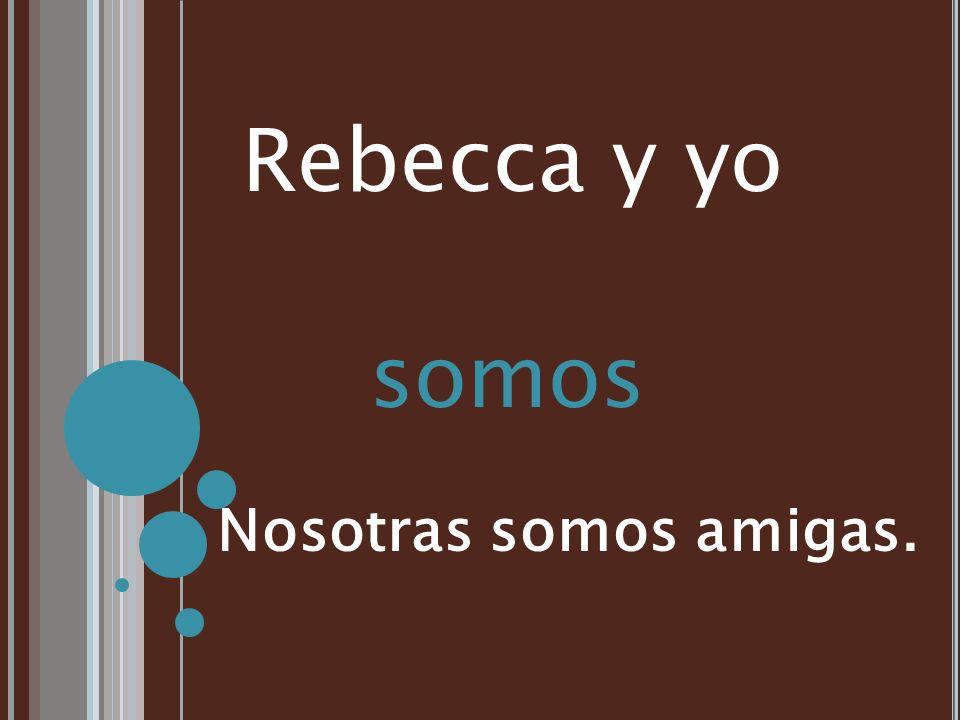 Rebecca y yo somos Nosotras somos amigas.