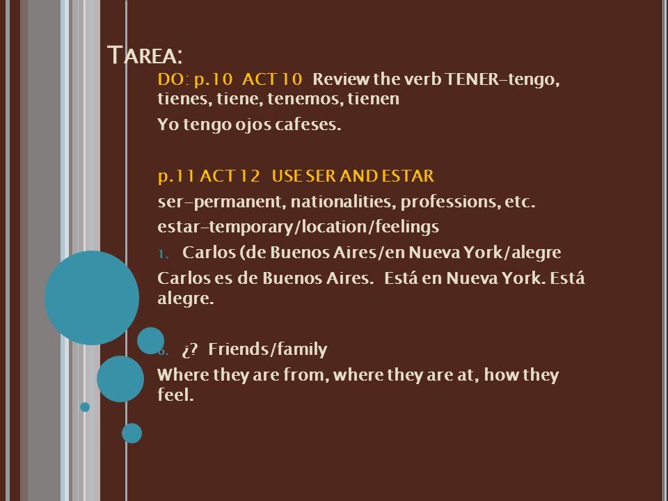T AREA : DO: p.10 ACT 10 Review the verb TENER-tengo, tienes, tiene, tenemos, tienen Yo tengo ojos cafeses. p.11 ACT 12 USE SER AND ESTAR ser-permanen